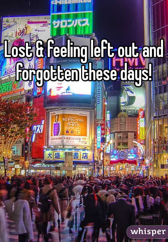 Lost & feeling left out and forgotten these days!