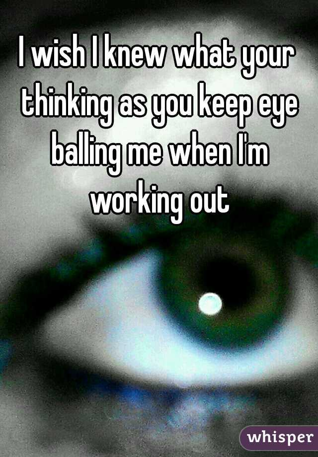 I wish I knew what your thinking as you keep eye balling me when I'm working out