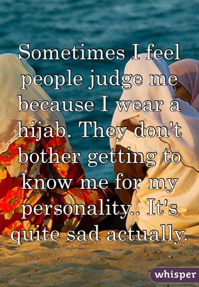 Sometimes I feel people judge me because I wear a hijab. They don't bother getting to know me for my personality.. It's quite sad actually.