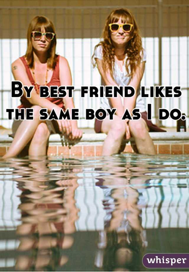 By best friend likes the same boy as I do.