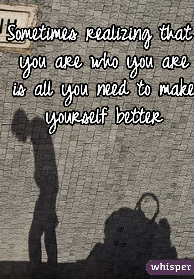 Sometimes realizing that you are who you are is all you need to make yourself better