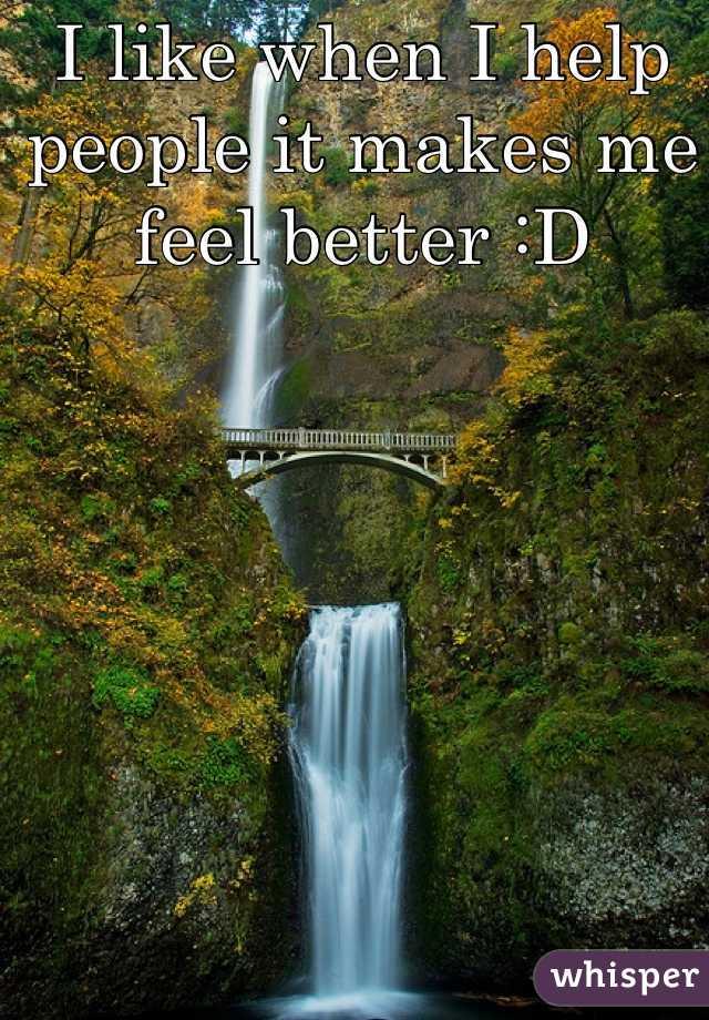 I like when I help people it makes me feel better :D