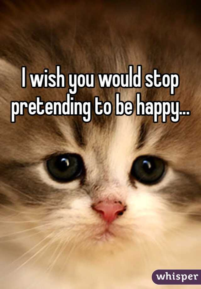 I wish you would stop pretending to be happy...