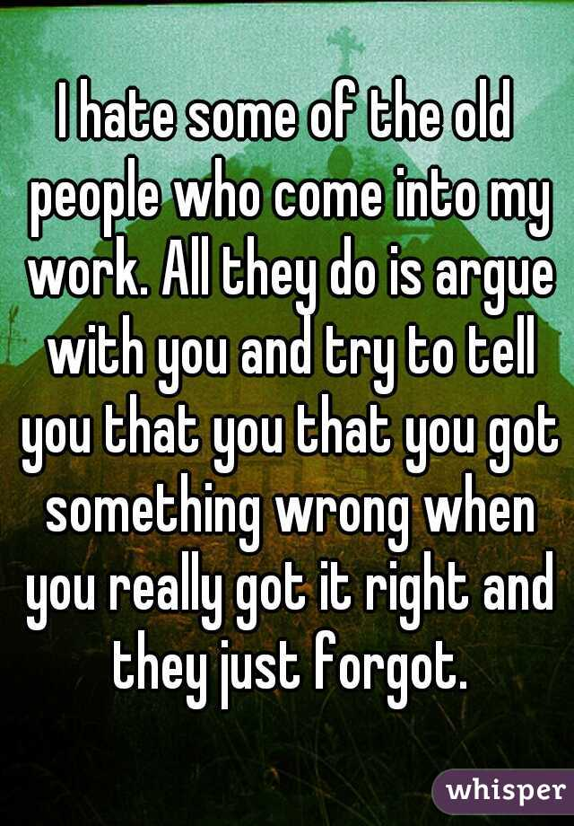 I hate some of the old people who come into my work. All they do is argue with you and try to tell you that you that you got something wrong when you really got it right and they just forgot.