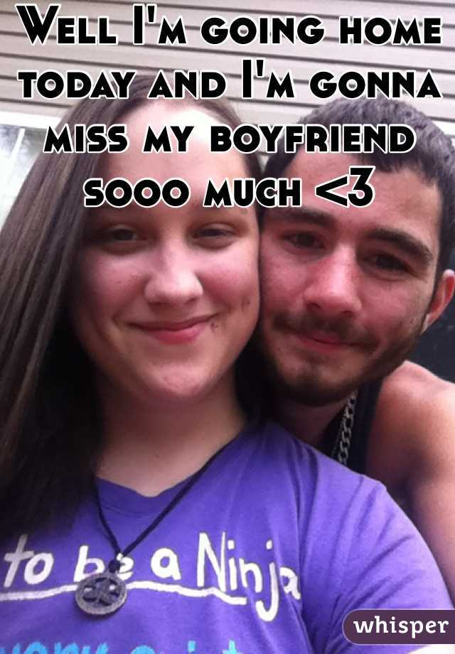Well I'm going home today and I'm gonna miss my boyfriend sooo much <3