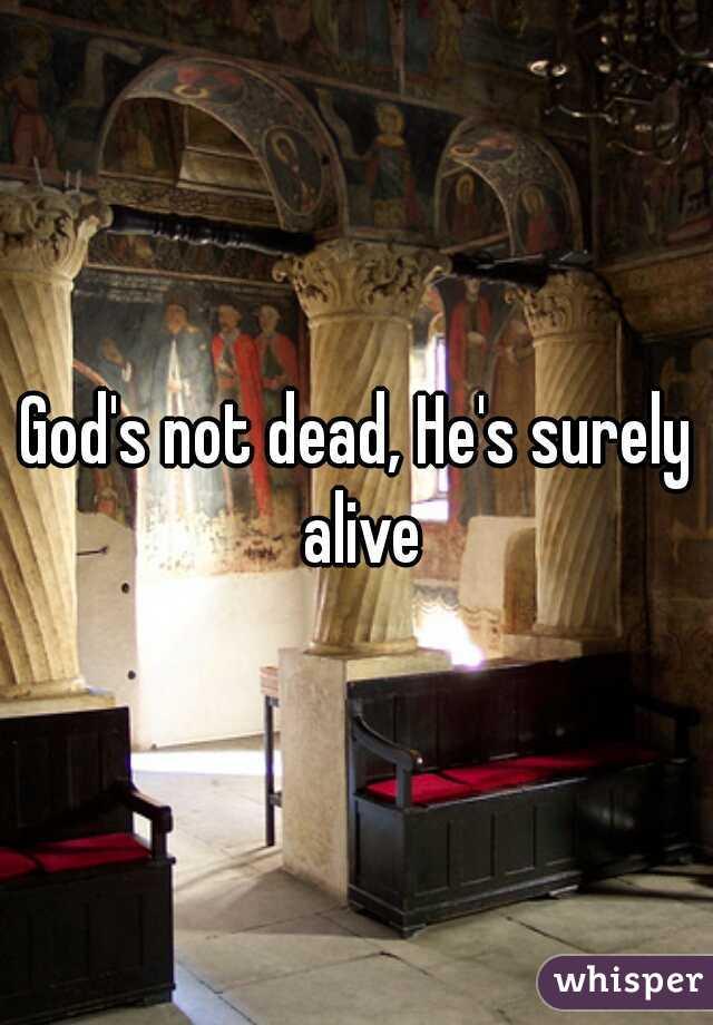 God's not dead, He's surely alive