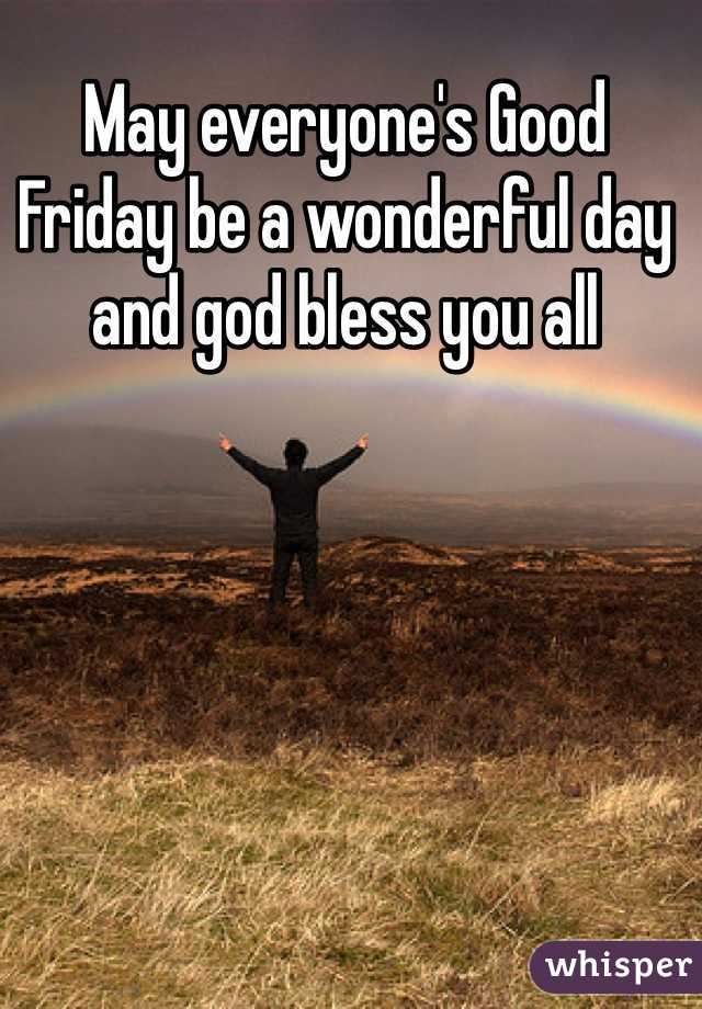 May everyone's Good Friday be a wonderful day and god bless you all
