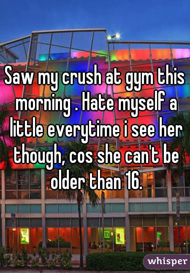 Saw my crush at gym this morning . Hate myself a little everytime i see her though, cos she can't be older than 16.