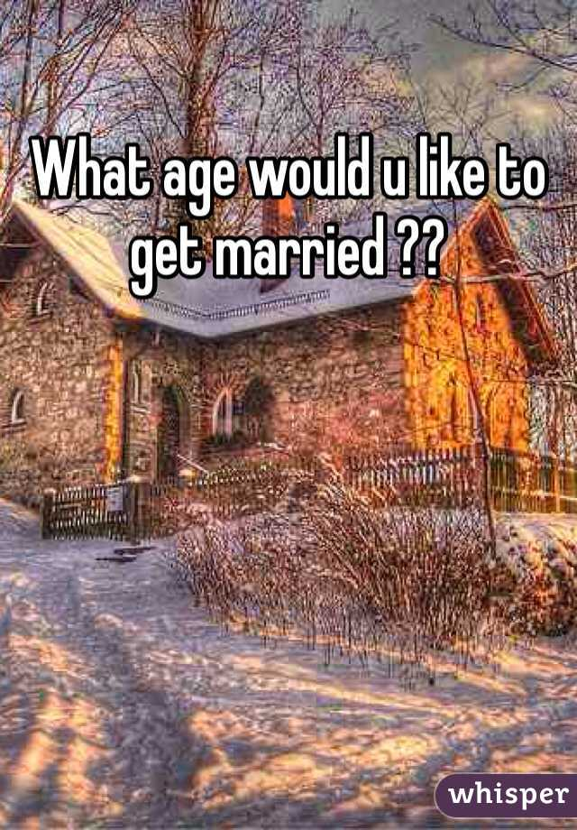 What age would u like to get married ??