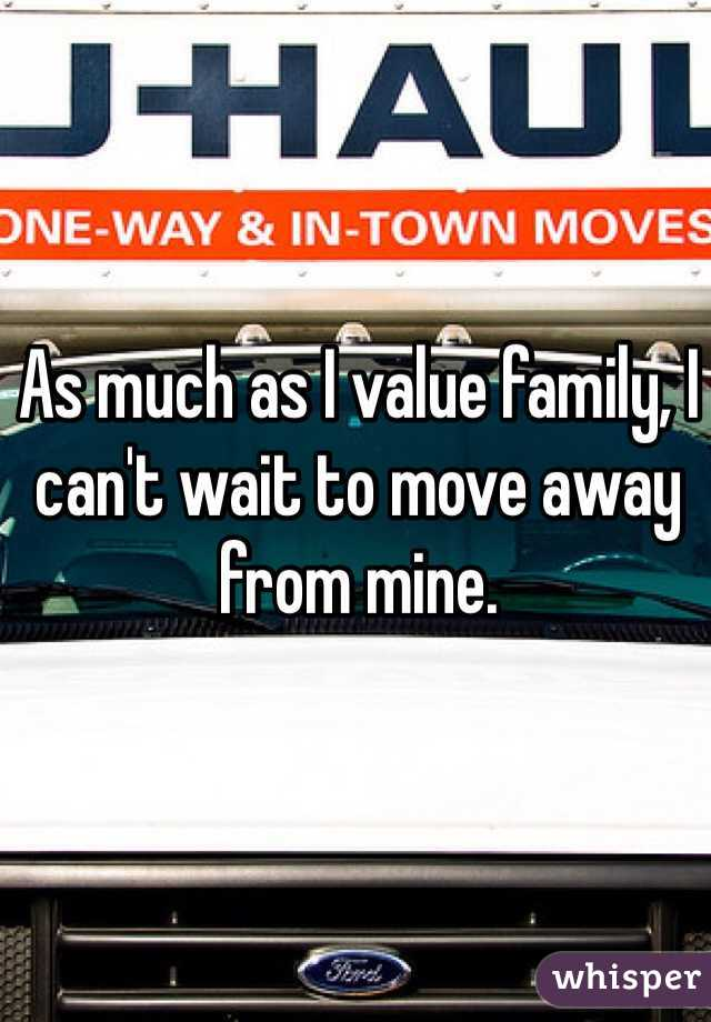 As much as I value family, I can't wait to move away from mine.