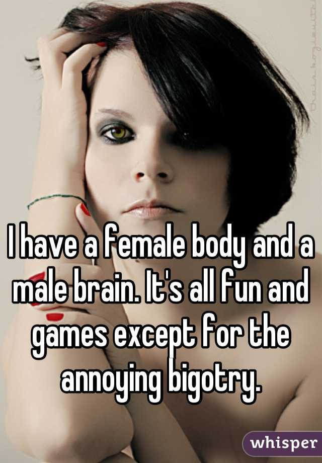 I have a female body and a male brain. It's all fun and games except for the annoying bigotry.