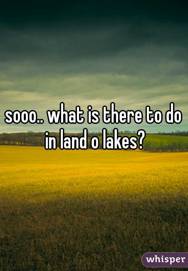 sooo.. what is there to do in land o lakes?