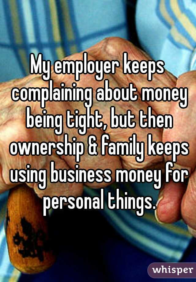 My employer keeps complaining about money being tight, but then ownership & family keeps using business money for personal things.