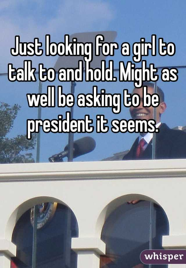 Just looking for a girl to talk to and hold. Might as well be asking to be president it seems.