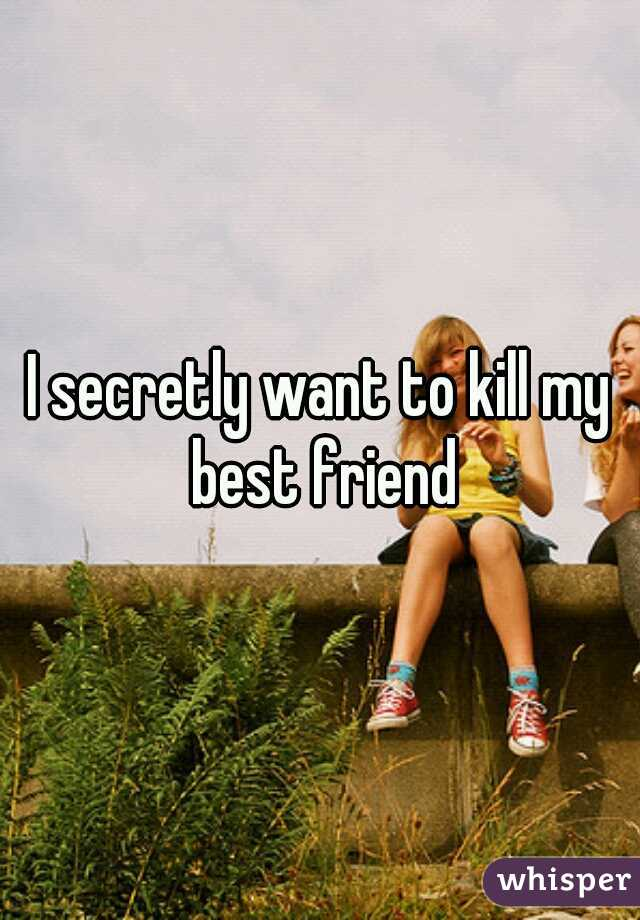 I secretly want to kill my best friend