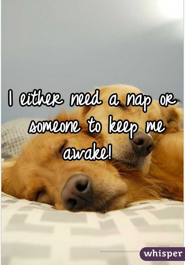 I either need a nap or someone to keep me awake!