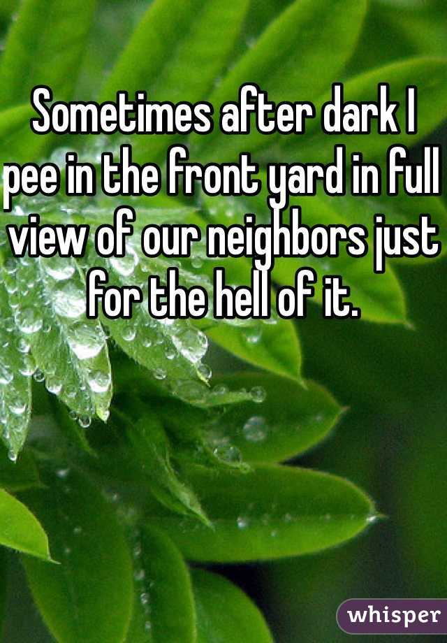 Sometimes after dark I pee in the front yard in full view of our neighbors just for the hell of it.