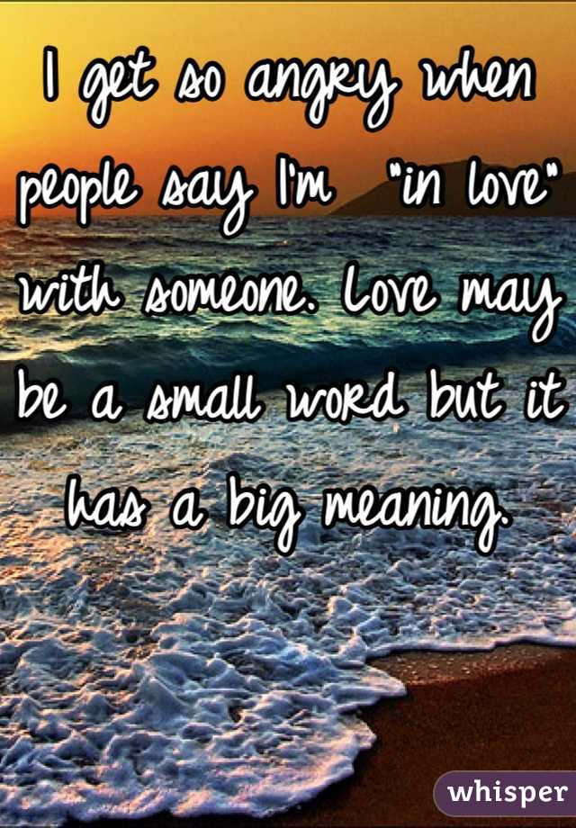 """I get so angry when people say I'm  """"in love"""" with someone. Love may be a small word but it has a big meaning."""