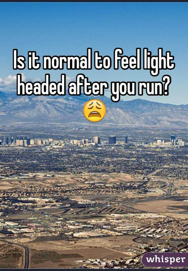 Is it normal to feel light headed after you run? 😩