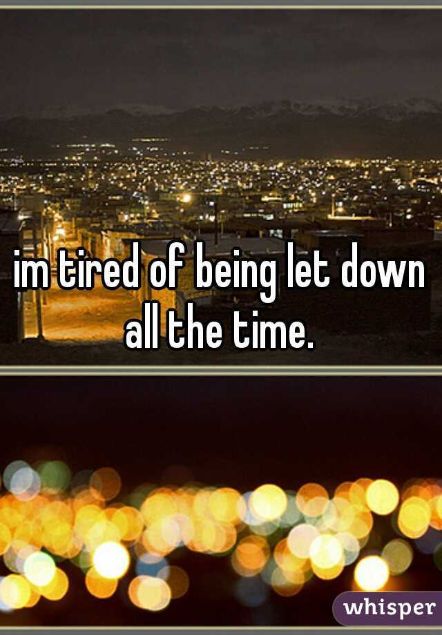 im tired of being let down all the time.