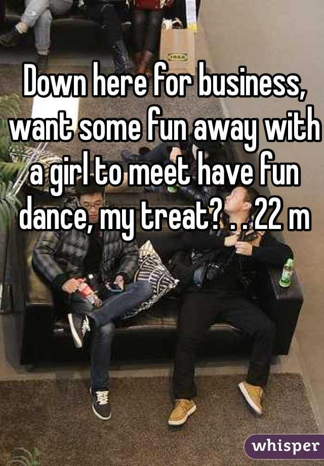 Down here for business, want some fun away with a girl to meet have fun dance, my treat? . . 22 m