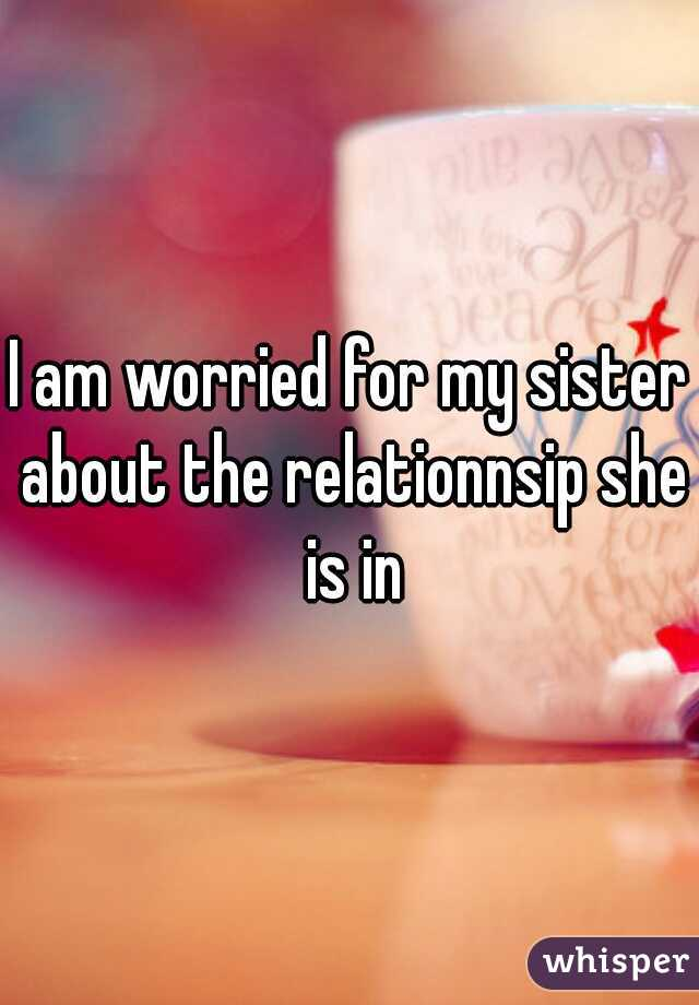 I am worried for my sister about the relationnsip she is in