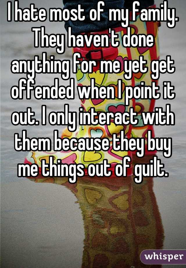 I hate most of my family. They haven't done anything for me yet get offended when I point it out. I only interact with them because they buy me things out of guilt.