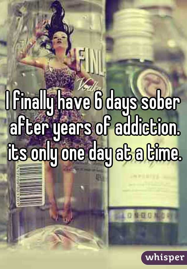 I finally have 6 days sober after years of addiction. its only one day at a time.