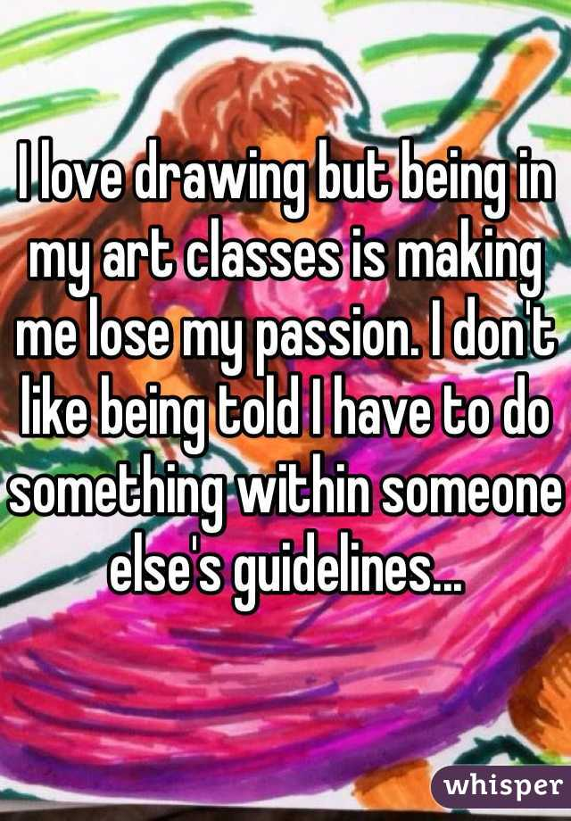I love drawing but being in my art classes is making me lose my passion. I don't like being told I have to do something within someone else's guidelines...