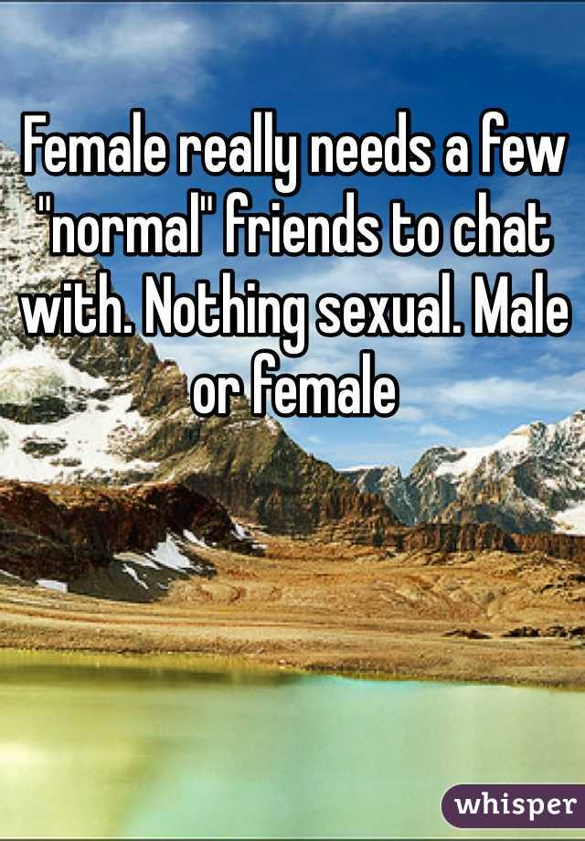 "Female really needs a few ""normal"" friends to chat with. Nothing sexual. Male or female"
