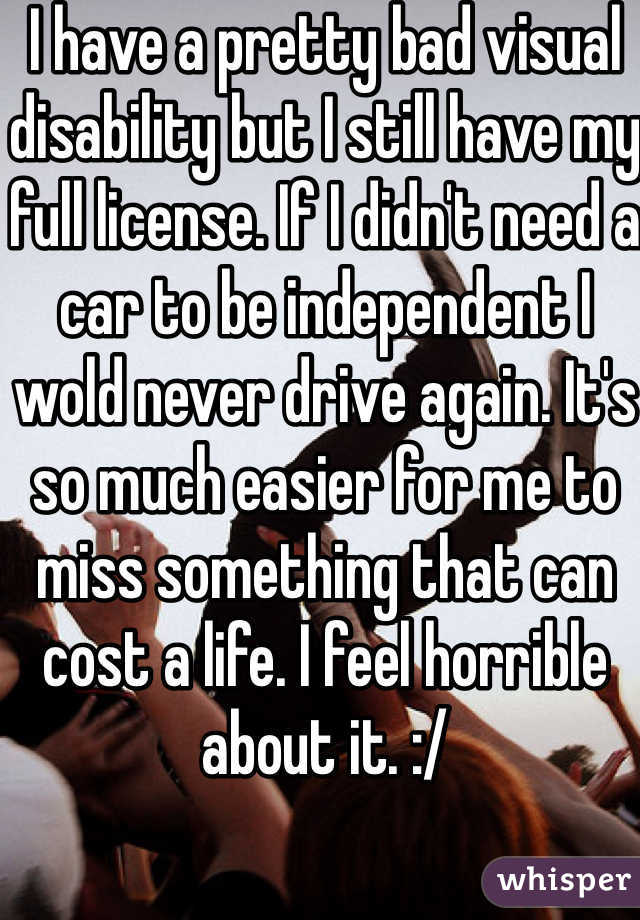 I have a pretty bad visual disability but I still have my full license. If I didn't need a car to be independent I wold never drive again. It's so much easier for me to miss something that can cost a life. I feel horrible about it. :/