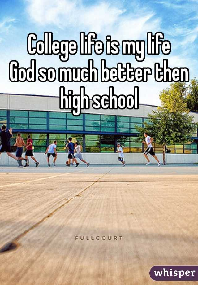 College life is my life  God so much better then high school