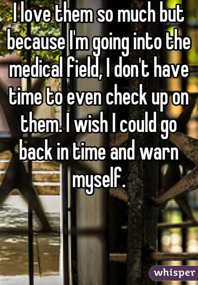 I love them so much but because I'm going into the medical field, I don't have time to even check up on them. I wish I could go back in time and warn myself.