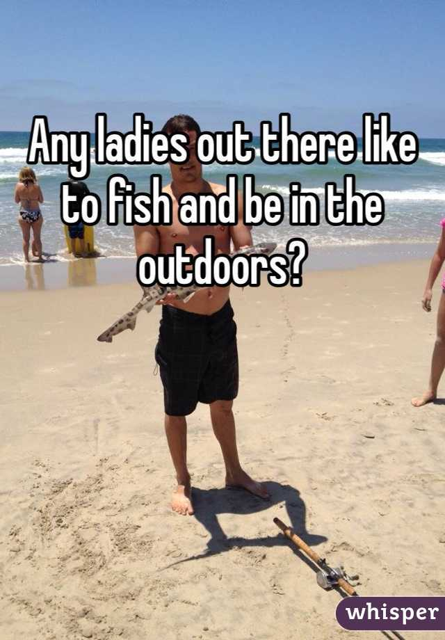 Any ladies out there like to fish and be in the outdoors?