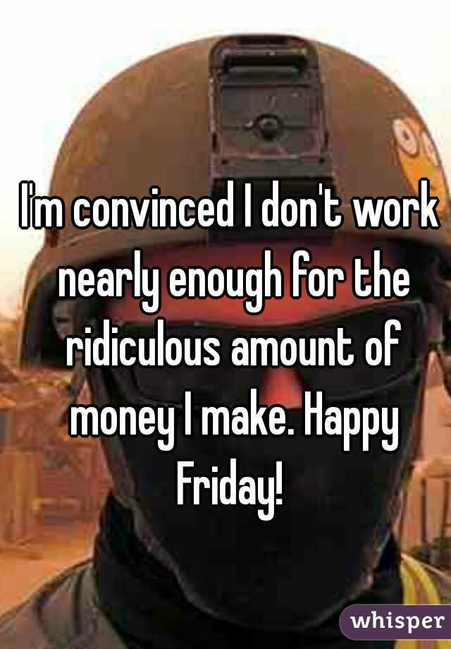 I'm convinced I don't work nearly enough for the ridiculous amount of money I make. Happy Friday!