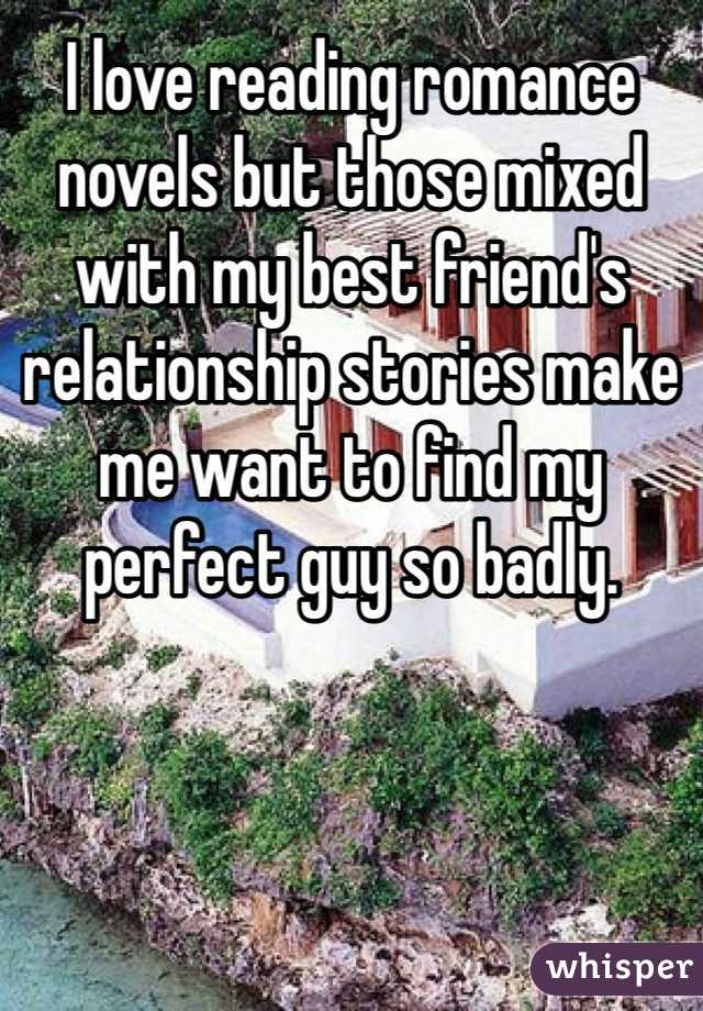 I love reading romance novels but those mixed with my best friend's relationship stories make me want to find my perfect guy so badly.