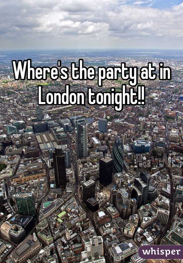 Where's the party at in London tonight!!
