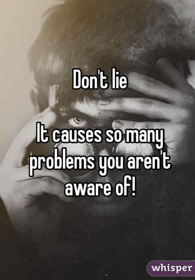 Don't lie  It causes so many problems you aren't aware of!