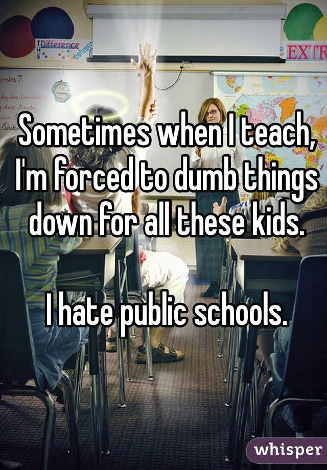Sometimes when I teach, I'm forced to dumb things down for all these kids.  I hate public schools.