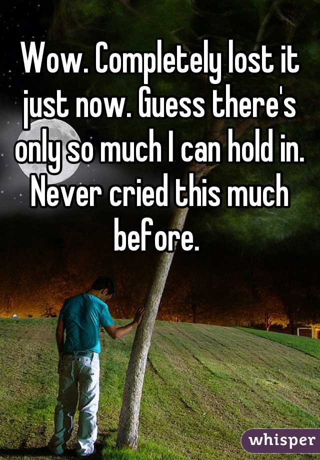 Wow. Completely lost it just now. Guess there's only so much I can hold in. Never cried this much before.
