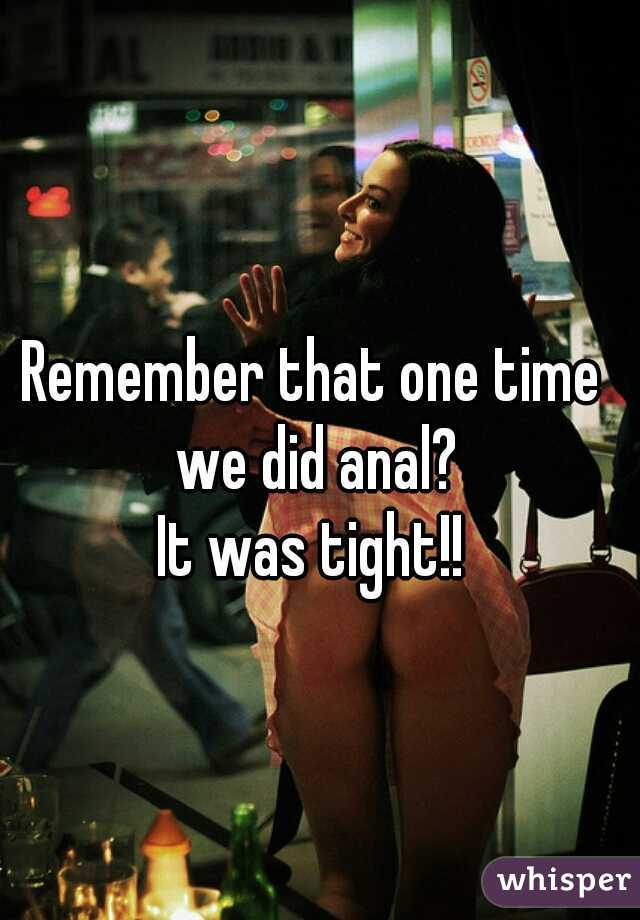 Remember that one time we did anal?   It was tight!!