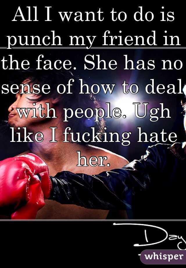 All I want to do is punch my friend in the face. She has no sense of how to deal with people. Ugh like I fucking hate her.