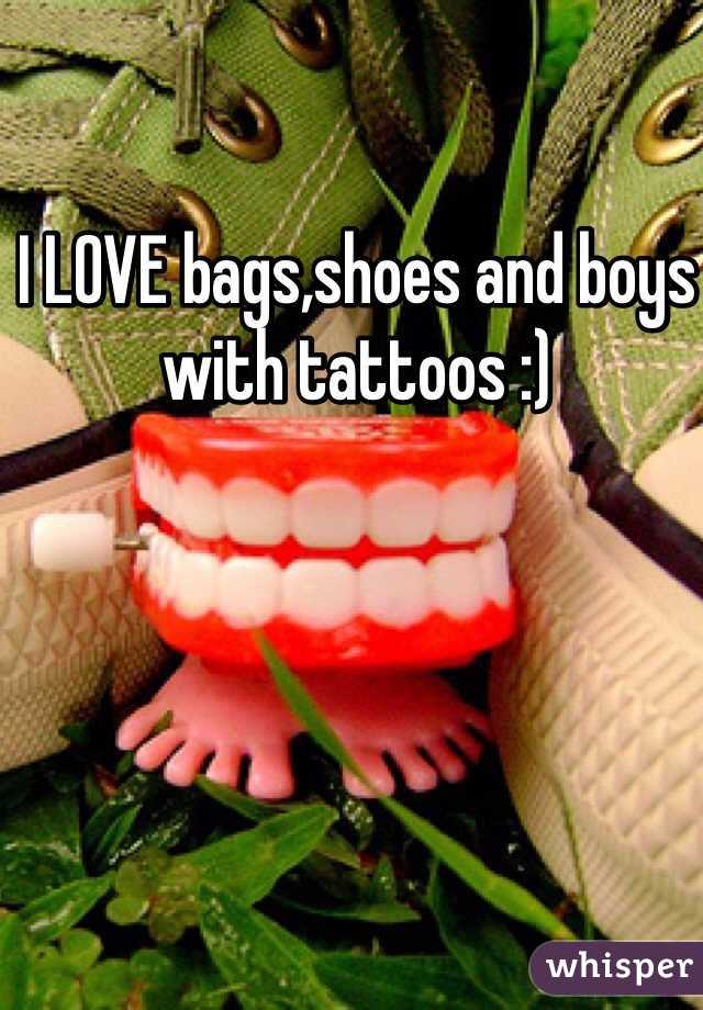 I LOVE bags,shoes and boys with tattoos :)