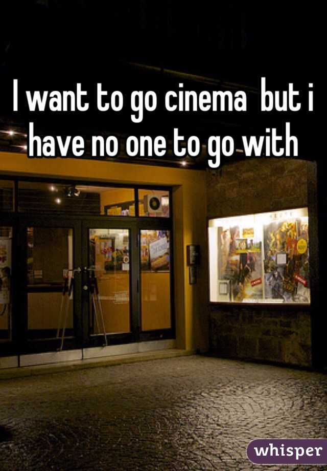 I want to go cinema  but i have no one to go with