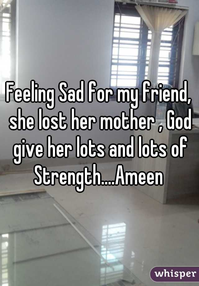 Feeling Sad for my friend, she lost her mother , God give her lots and lots of Strength....Ameen