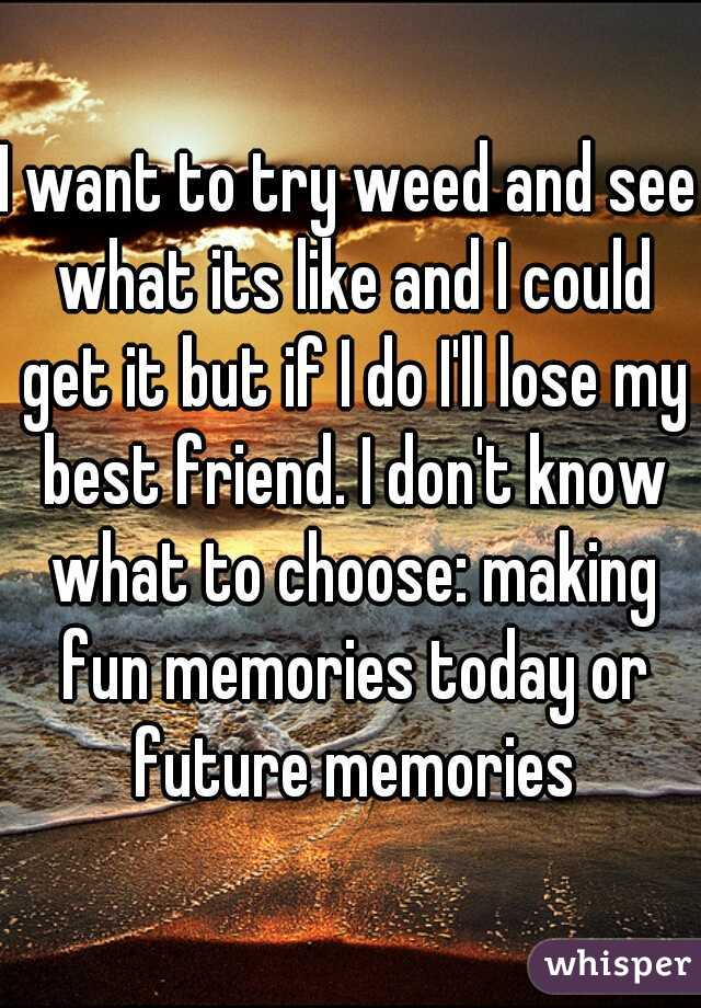 I want to try weed and see what its like and I could get it but if I do I'll lose my best friend. I don't know what to choose: making fun memories today or future memories