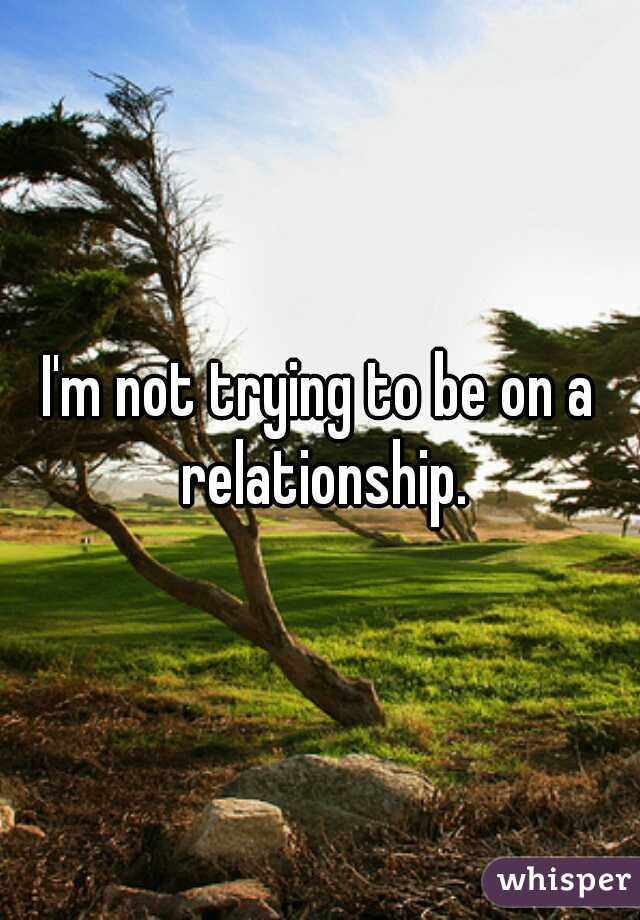 I'm not trying to be on a relationship.