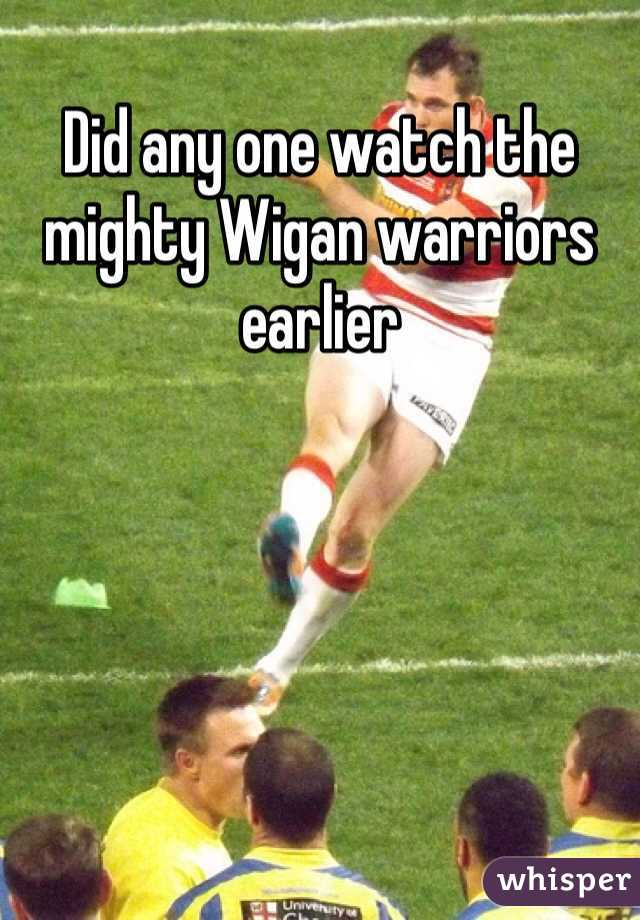 Did any one watch the mighty Wigan warriors earlier