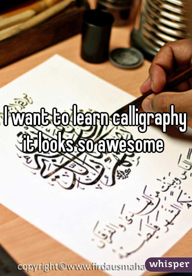 I want to learn calligraphy it looks so awesome