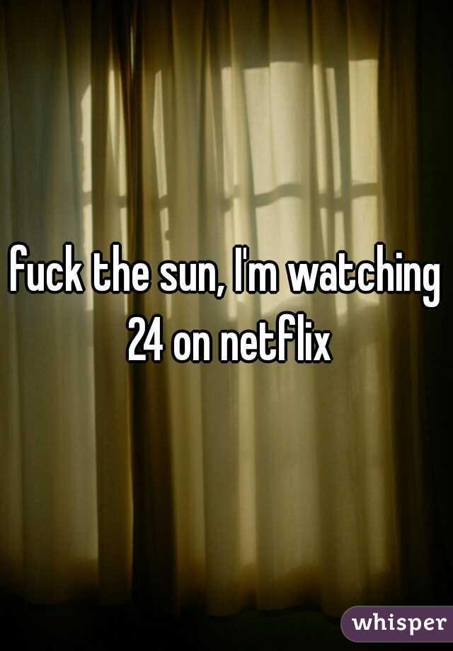 fuck the sun, I'm watching 24 on netflix